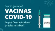 Vacinas Covid-19: O que farmacêuticos precisam saber